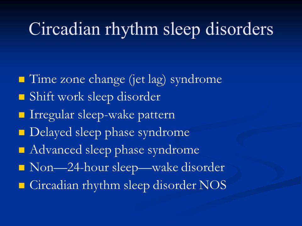 Circadian rhythm sleep disorders Time zone change (jet lag) syndrome Shift work sleep disorder Irregular sleep-wake pattern Delayed sleep phase syndrome Advanced sleep phase syndrome Non—24-hour sleep—wake disorder Circadian rhythm sleep disorder NOS