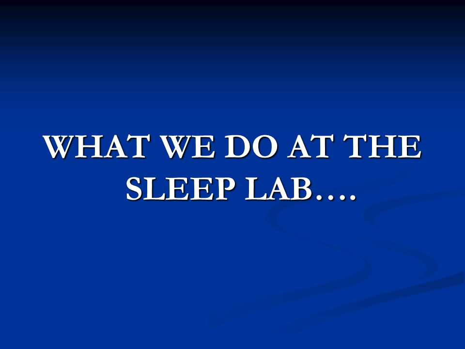 WHAT WE DO AT THE SLEEP LAB….