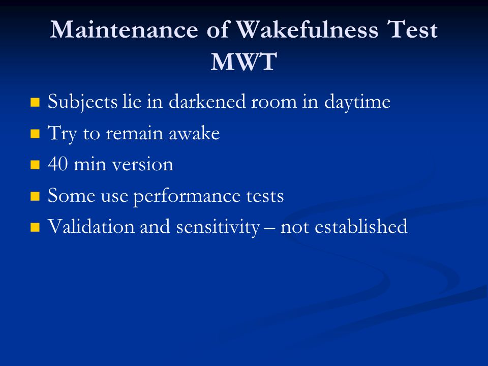 Maintenance of Wakefulness Test MWT Subjects lie in darkened room in daytime Try to remain awake 40 min version Some use performance tests Validation and sensitivity – not established