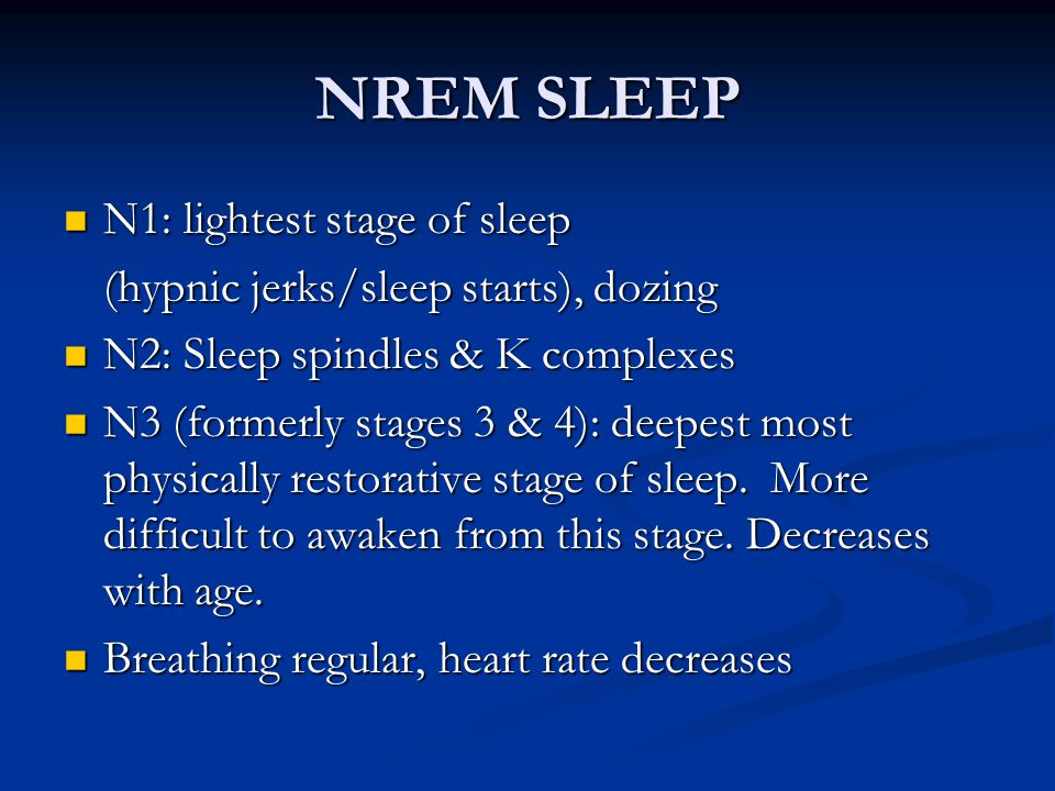 NREM SLEEP N1: lightest stage of sleep N1: lightest stage of sleep (hypnic jerks/sleep starts), dozing N2: Sleep spindles & K complexes N2: Sleep spindles & K complexes N3 (formerly stages 3 & 4): deepest most physically restorative stage of sleep.