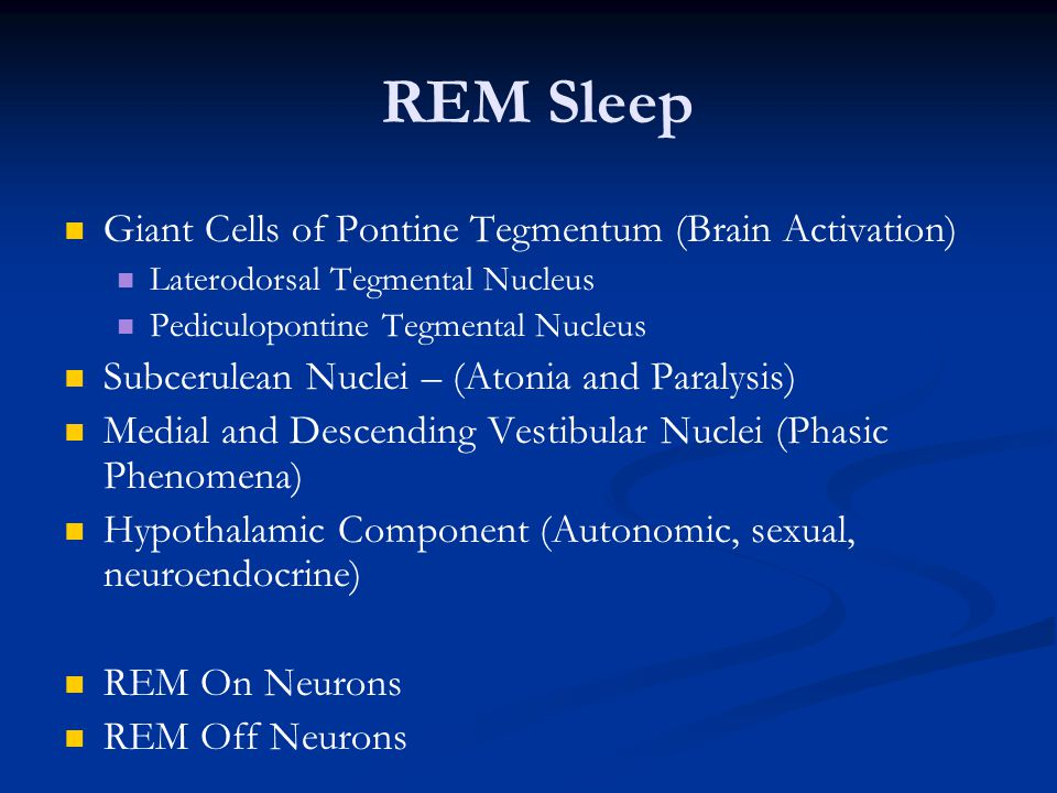 REM Sleep Giant Cells of Pontine Tegmentum (Brain Activation) Laterodorsal Tegmental Nucleus Pediculopontine Tegmental Nucleus Subcerulean Nuclei – (Atonia and Paralysis) Medial and Descending Vestibular Nuclei (Phasic Phenomena) Hypothalamic Component (Autonomic, sexual, neuroendocrine) REM On Neurons REM Off Neurons