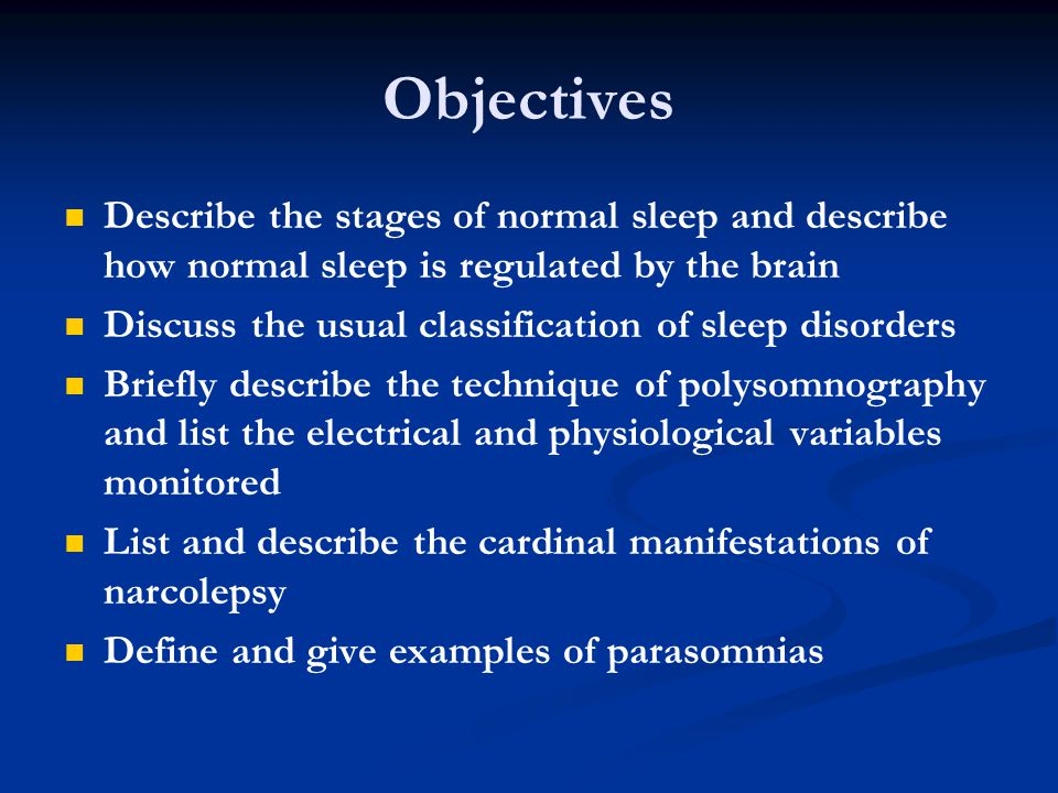 Objectives Describe the stages of normal sleep and describe how normal sleep is regulated by the brain Discuss the usual classification of sleep disorders Briefly describe the technique of polysomnography and list the electrical and physiological variables monitored List and describe the cardinal manifestations of narcolepsy Define and give examples of parasomnias
