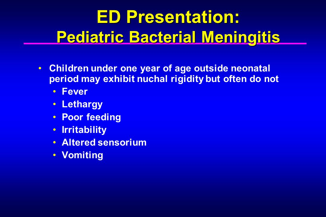 Children under one year of age outside neonatal period may exhibit nuchal rigidity but often do not Fever Lethargy Poor feeding Irritability Altered sensorium Vomiting ED Presentation: Pediatric Bacterial Meningitis