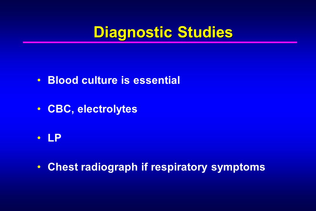 Diagnostic Studies Blood culture is essential CBC, electrolytes LP Chest radiograph if respiratory symptoms