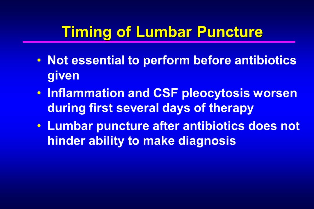Timing of Lumbar Puncture Not essential to perform before antibiotics given Inflammation and CSF pleocytosis worsen during first several days of therapy Lumbar puncture after antibiotics does not hinder ability to make diagnosis