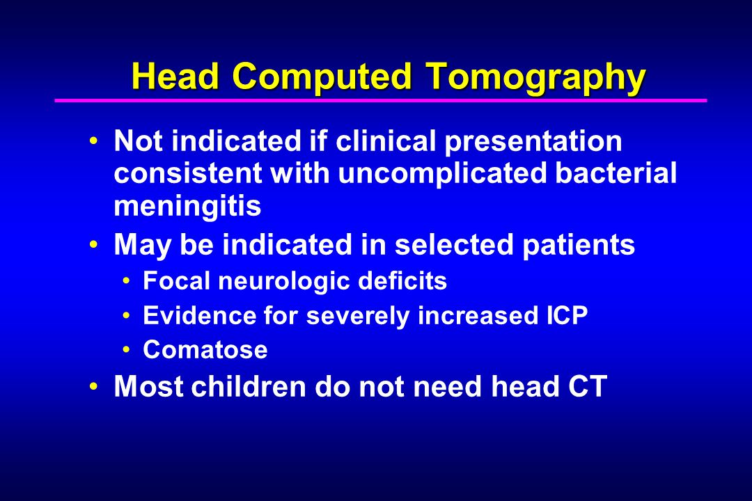 Head Computed Tomography Not indicated if clinical presentation consistent with uncomplicated bacterial meningitis May be indicated in selected patients Focal neurologic deficits Evidence for severely increased ICP Comatose Most children do not need head CT