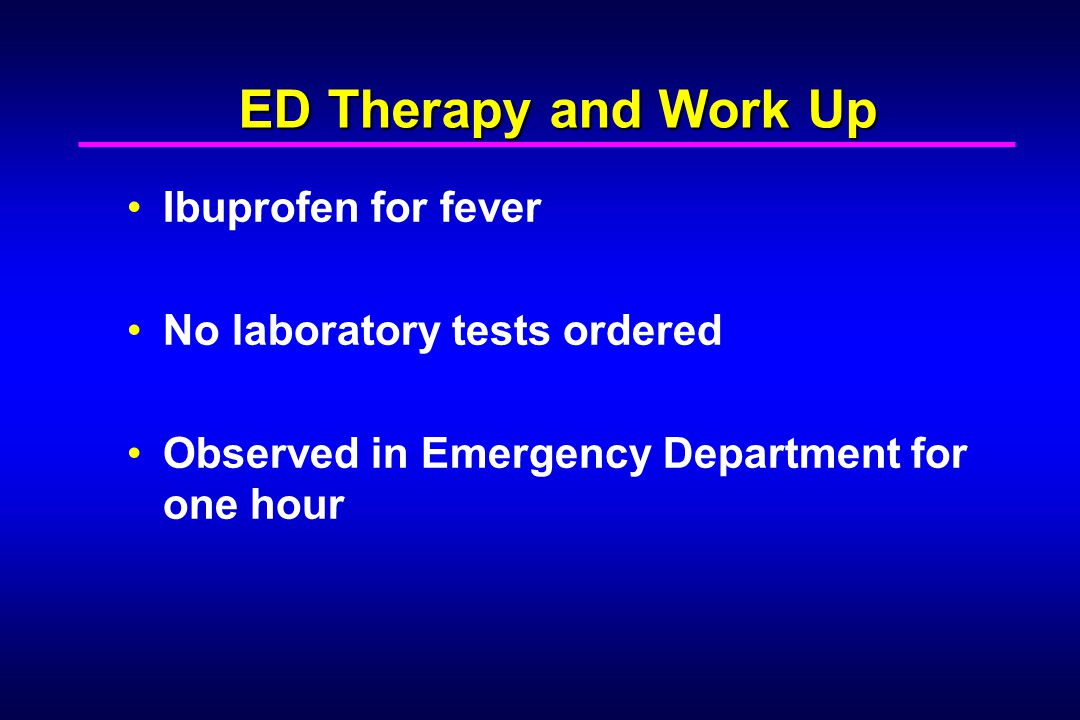 ED Therapy and Work Up Ibuprofen for fever No laboratory tests ordered Observed in Emergency Department for one hour