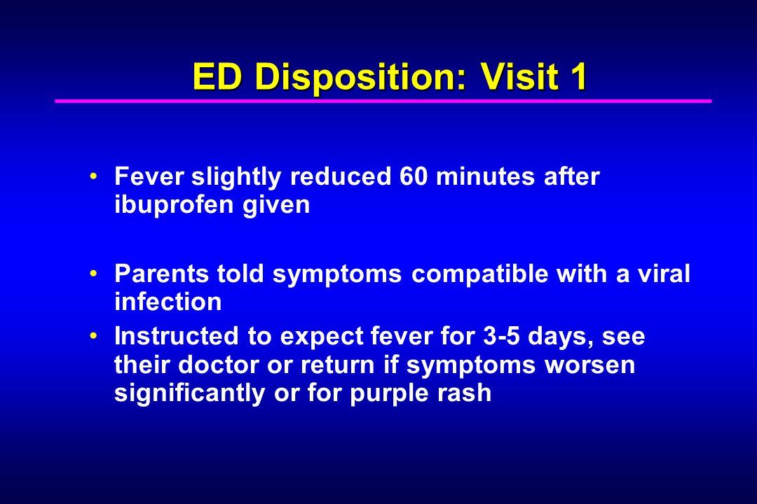 ED Disposition: Visit 1 Fever slightly reduced 60 minutes after ibuprofen given Parents told symptoms compatible with a viral infection Instructed to expect fever for 3-5 days, see their doctor or return if symptoms worsen significantly or for purple rash