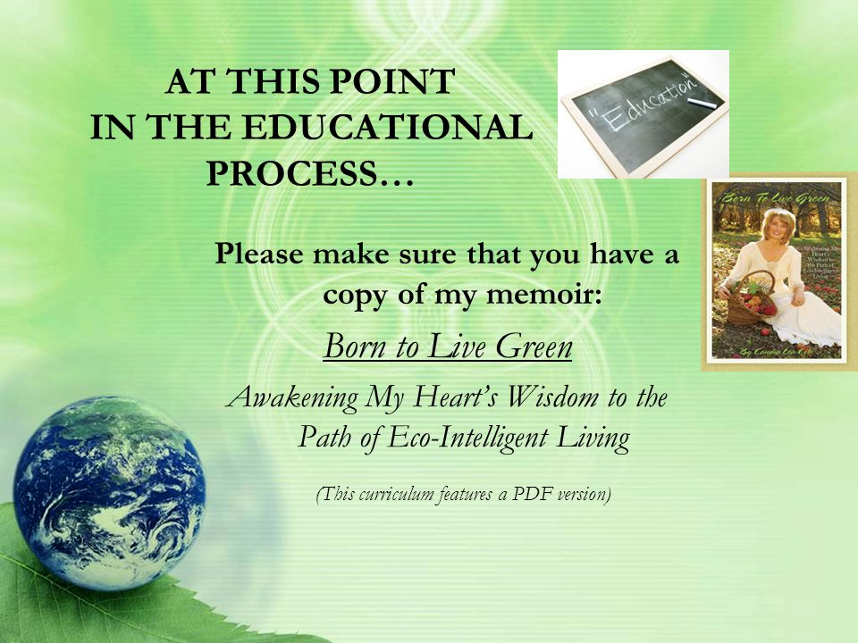 AT THIS POINT IN THE EDUCATIONAL PROCESS… Please make sure that you have a copy of my memoir: Born to Live Green Awakening My Heart's Wisdom to the Path of Eco-Intelligent Living (This curriculum features a PDF version)