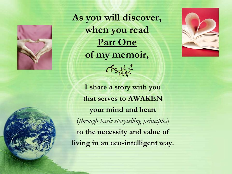 As you will discover, when you read Part One of my memoir, I share a story with you that serves to AWAKEN your mind and heart (through basic storytelling principles) to the necessity and value of living in an eco-intelligent way.