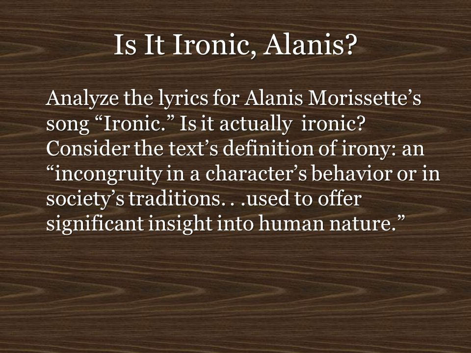 "Is It Ironic, Alanis? Analyze the lyrics for Alanis Morissette's song ""Ironic."" Is it actually ironic? Consider the text's definition of irony: an ""in"