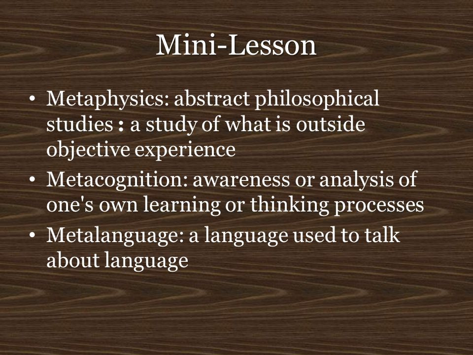Mini-Lesson Metaphysics: abstract philosophical studies : a study of what is outside objective experience Metacognition: awareness or analysis of one'