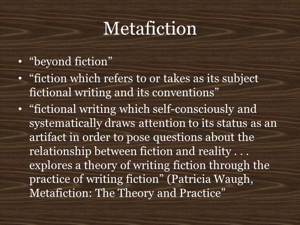 "Metafiction ""beyond fiction"" ""fiction which refers to or takes as its subject fictional writing and its conventions"" ""fictional writing which self-con"