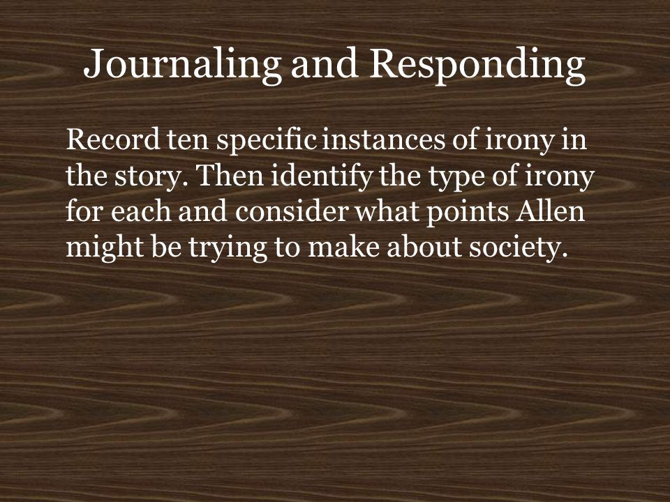 Journaling and Responding Record ten specific instances of irony in the story. Then identify the type of irony for each and consider what points Allen