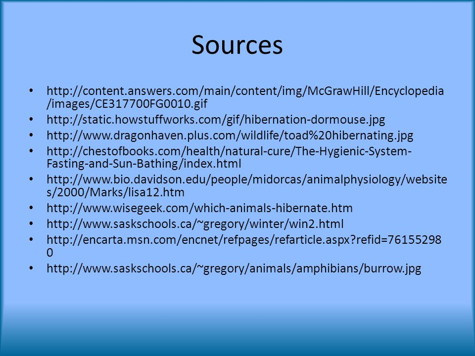 Sources http://content.answers.com/main/content/img/McGrawHill/Encyclopedia /images/CE317700FG0010.gif http://static.howstuffworks.com/gif/hibernation-dormouse.jpg http://www.dragonhaven.plus.com/wildlife/toad%20hibernating.jpg http://chestofbooks.com/health/natural-cure/The-Hygienic-System- Fasting-and-Sun-Bathing/index.html http://www.bio.davidson.edu/people/midorcas/animalphysiology/website s/2000/Marks/lisa12.htm http://www.wisegeek.com/which-animals-hibernate.htm http://www.saskschools.ca/~gregory/winter/win2.html http://encarta.msn.com/encnet/refpages/refarticle.aspx refid=76155298 0 http://www.saskschools.ca/~gregory/animals/amphibians/burrow.jpg