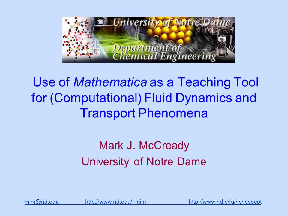 mjm@nd.edu http://www.nd.edu/~mjm http://www.nd.edu/~chegdepthttp://www.nd.edu/~mjmhttp://www.nd.edu/~chegdept Use of Mathematica as a Teaching Tool for (Computational) Fluid Dynamics and Transport Phenomena Mark J.
