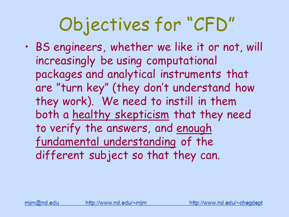 mjm@nd.edu http://www.nd.edu/~mjm http://www.nd.edu/~chegdepthttp://www.nd.edu/~mjmhttp://www.nd.edu/~chegdept Objectives for CFD BS engineers, whether we like it or not, will increasingly be using computational packages and analytical instruments that are turn key (they don't understand how they work).