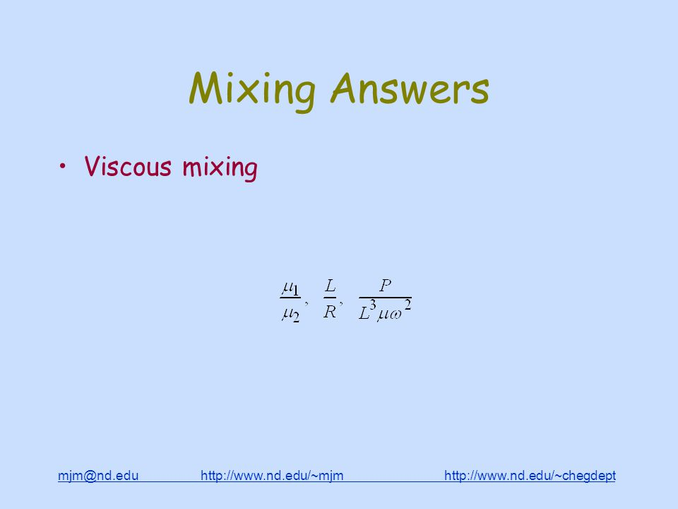 mjm@nd.edu http://www.nd.edu/~mjm http://www.nd.edu/~chegdepthttp://www.nd.edu/~mjmhttp://www.nd.edu/~chegdept Mixing Answers Viscous mixing