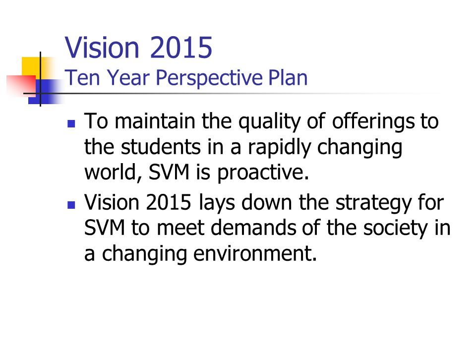 Vision 2015 Ten Year Perspective Plan To maintain the quality of offerings to the students in a rapidly changing world, SVM is proactive.