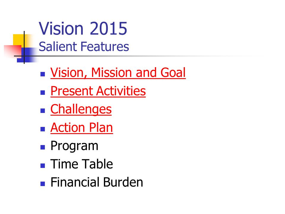 Vision 2015 Salient Features Vision, Mission and Goal Present Activities Challenges Action Plan Program Time Table Financial Burden