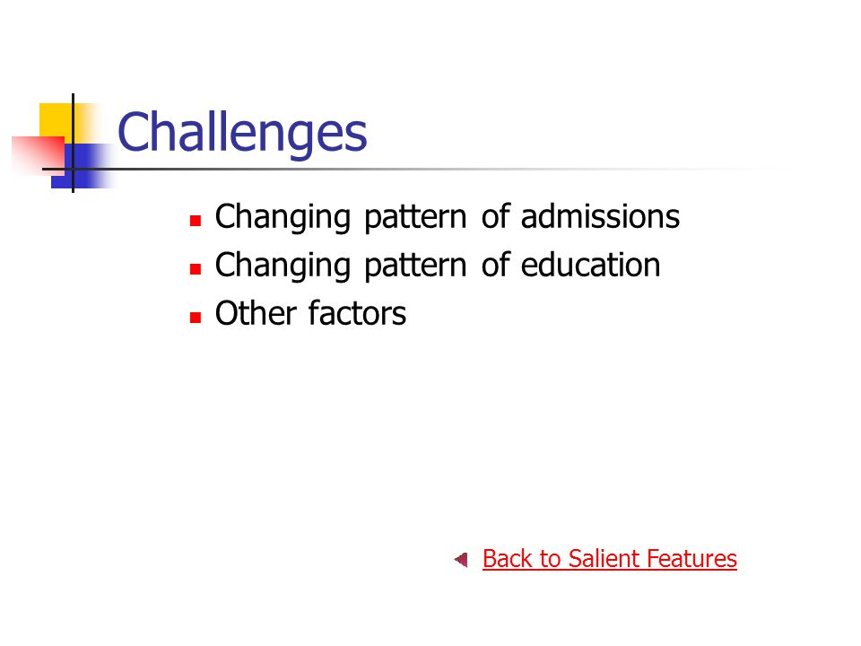 Challenges Changing pattern of admissions Changing pattern of education Other factors Back to Salient Features