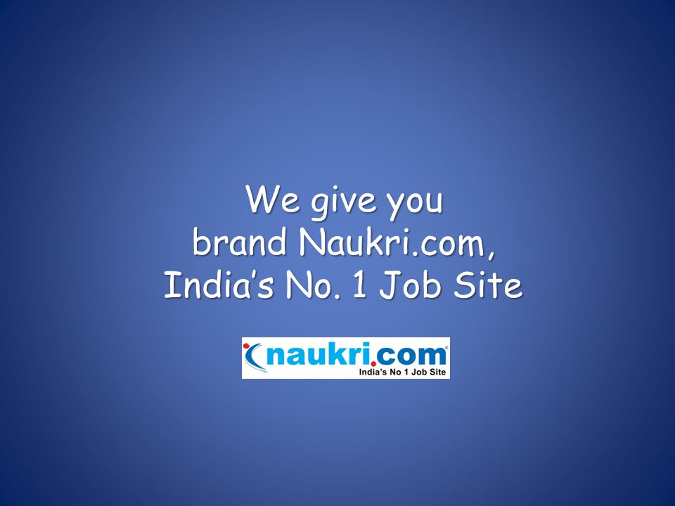 We give you brand Naukri.com, India's No. 1 Job Site