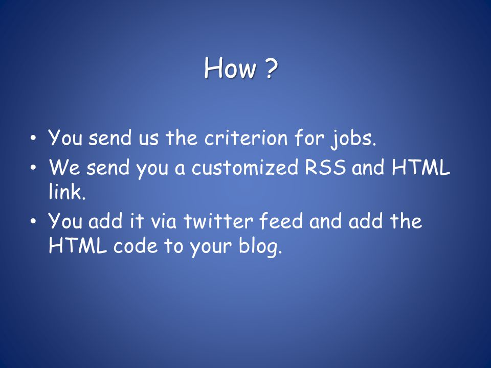 How .You send us the criterion for jobs. We send you a customized RSS and HTML link.