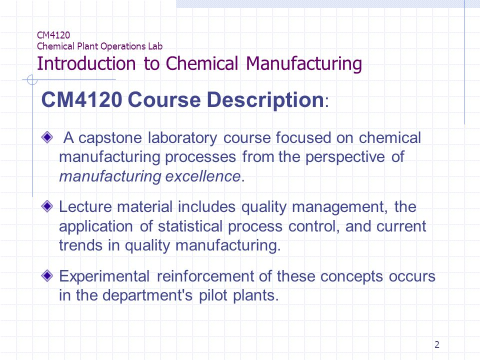 2 CM4120 Chemical Plant Operations Lab Introduction to Chemical Manufacturing CM4120 Course Description : A capstone laboratory course focused on chemical manufacturing processes from the perspective of manufacturing excellence.