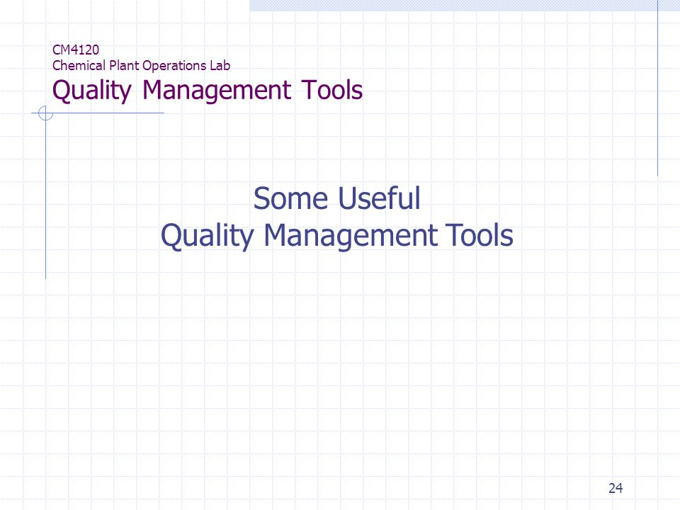 24 Some Useful Quality Management Tools CM4120 Chemical Plant Operations Lab Quality Management Tools