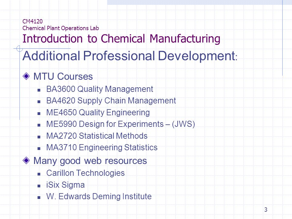 3 CM4120 Chemical Plant Operations Lab Introduction to Chemical Manufacturing Additional Professional Development : MTU Courses BA3600 Quality Management BA4620 Supply Chain Management ME4650 Quality Engineering ME5990 Design for Experiments – (JWS) MA2720 Statistical Methods MA3710 Engineering Statistics Many good web resources Carillon Technologies iSix Sigma W.