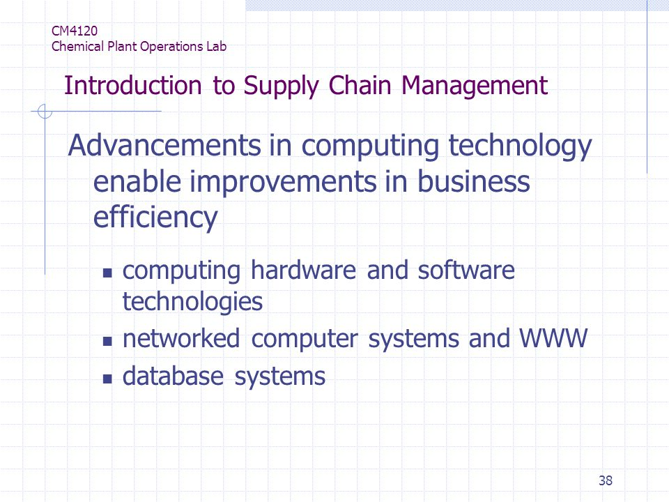 38 CM4120 Chemical Plant Operations Lab Introduction to Supply Chain Management Advancements in computing technology enable improvements in business efficiency computing hardware and software technologies networked computer systems and WWW database systems