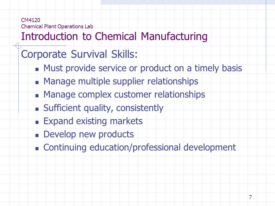 7 CM4120 Chemical Plant Operations Lab Introduction to Chemical Manufacturing Corporate Survival Skills: Must provide service or product on a timely basis Manage multiple supplier relationships Manage complex customer relationships Sufficient quality, consistently Expand existing markets Develop new products Continuing education/professional development
