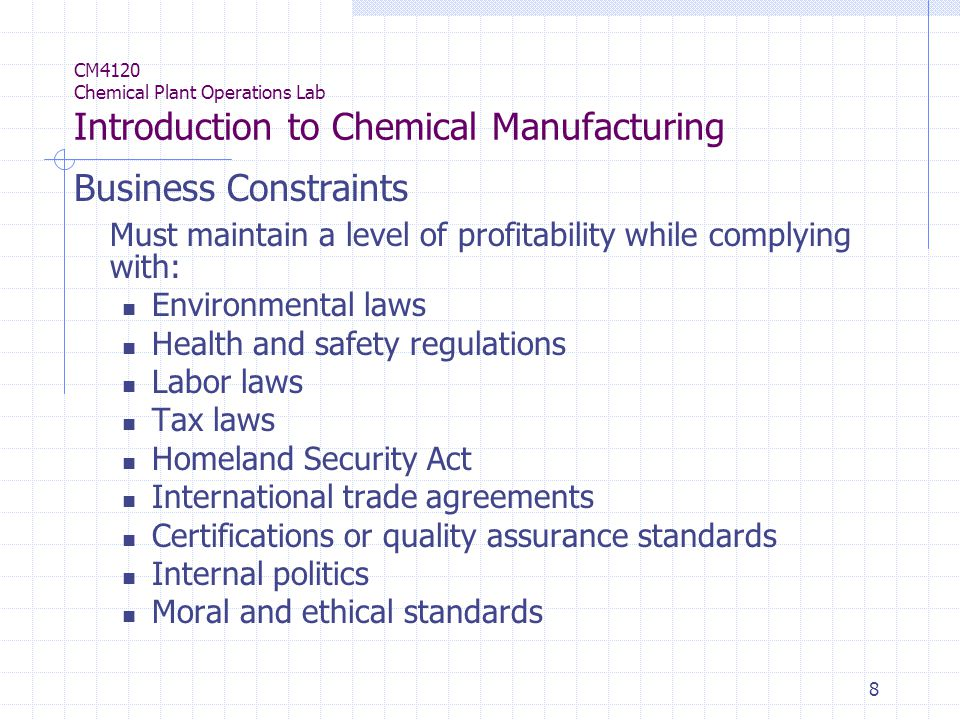 8 CM4120 Chemical Plant Operations Lab Introduction to Chemical Manufacturing Business Constraints Must maintain a level of profitability while complying with: Environmental laws Health and safety regulations Labor laws Tax laws Homeland Security Act International trade agreements Certifications or quality assurance standards Internal politics Moral and ethical standards