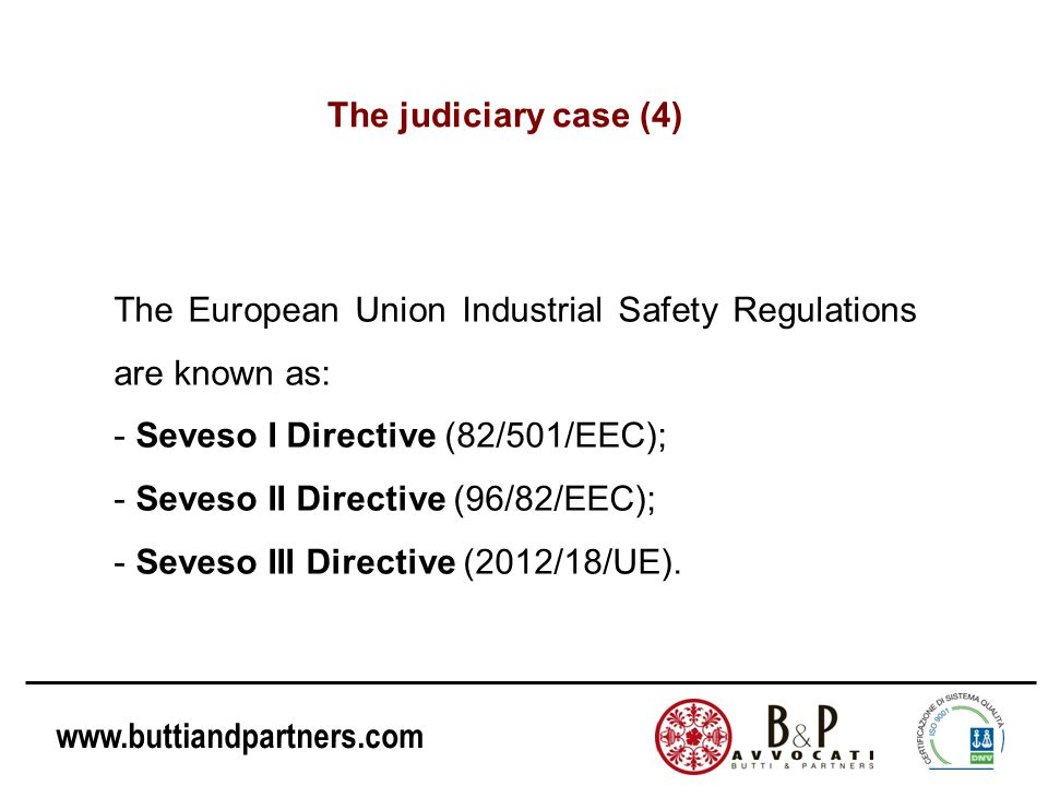 www.buttiandpartners.com The European Union Industrial Safety Regulations are known as: - Seveso I Directive (82/501/EEC); - Seveso II Directive (96/8