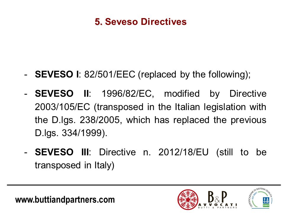www.buttiandpartners.com 5. 5. Seveso Directives -SEVESO I: 82/501/EEC (replaced by the following); -SEVESO II: 1996/82/EC, modified by Directive 2003