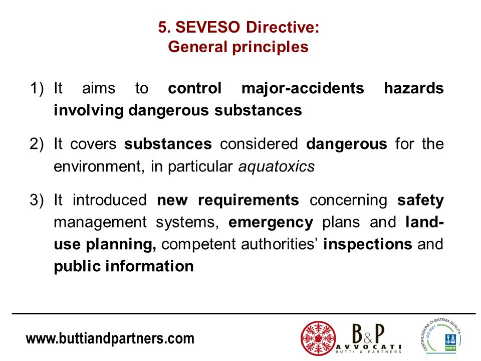 www.buttiandpartners.com 5. SEVESO Directive: General principles 1)It aims to control major-accidents hazards involving dangerous substances 2)It cove