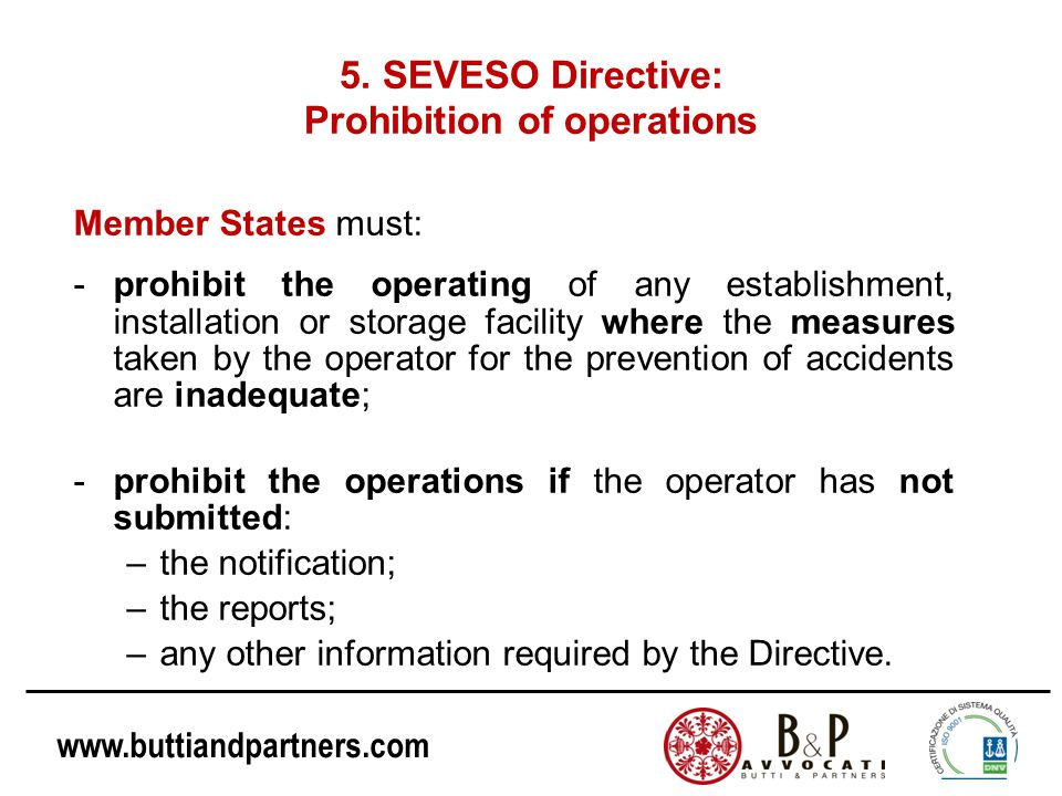 www.buttiandpartners.com 5. SEVESO Directive: Prohibition of operations Member States must: -prohibit the operating of any establishment, installation
