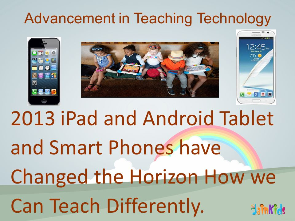 2013 iPad and Android Tablet and Smart Phones have Changed the Horizon How we Can Teach Differently.