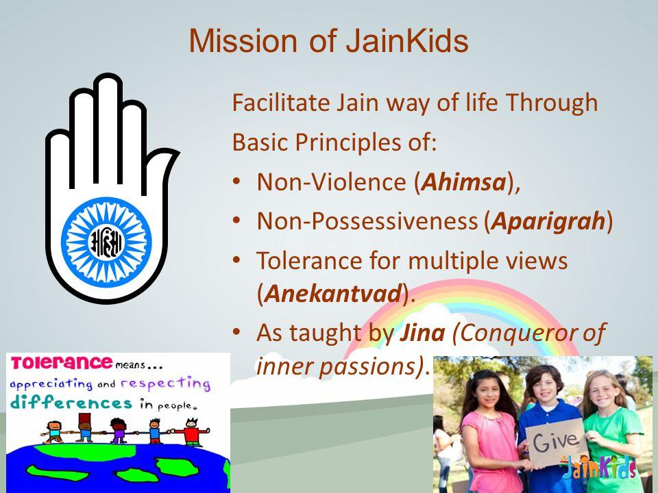 Facilitate Jain way of life Through Basic Principles of: Non-Violence (Ahimsa), Non-Possessiveness (Aparigrah) Tolerance for multiple views (Anekantvad).