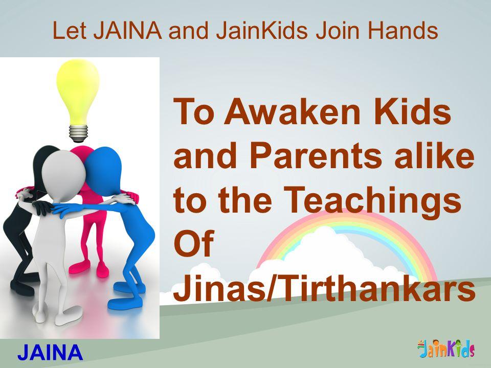 To Awaken Kids and Parents alike to the Teachings Of Jinas/Tirthankars Let JAINA and JainKids Join Hands JAINA