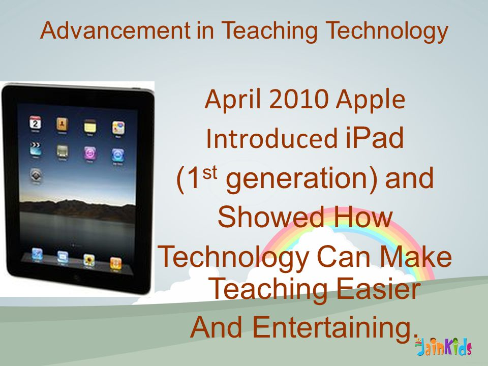 April 2010 Apple Introduced iPad (1 st generation) and Showed How Technology Can Make Teaching Easier And Entertaining.