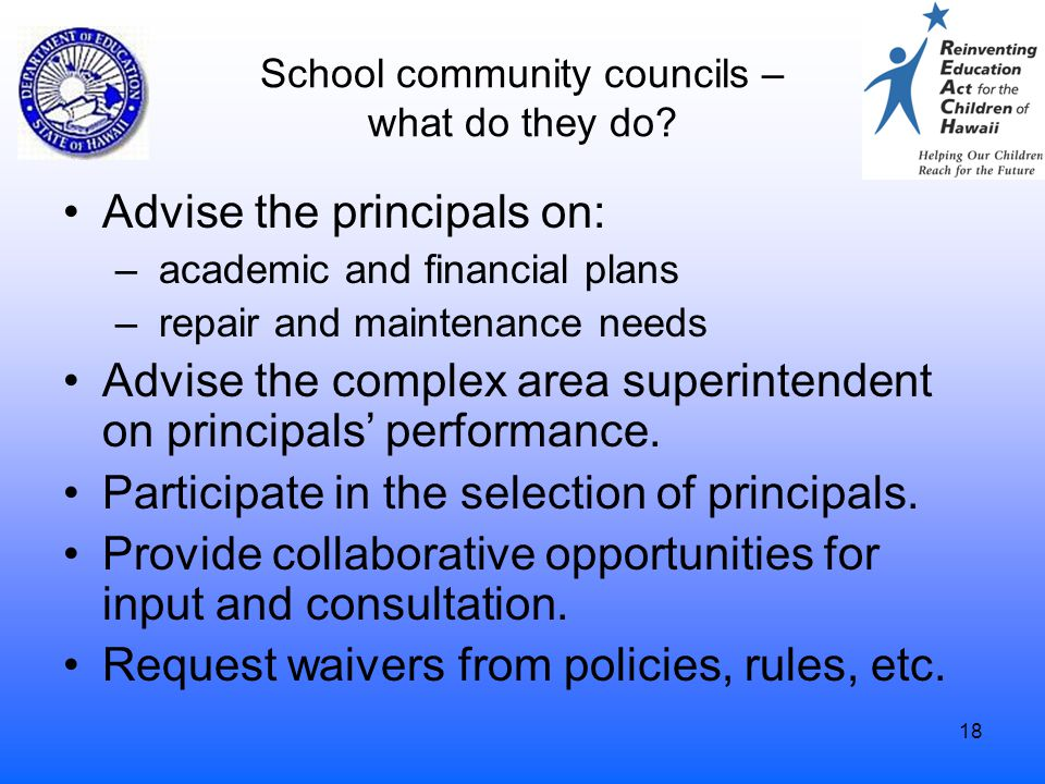 18 School community councils – what do they do? Advise the principals on: – academic and financial plans – repair and maintenance needs Advise the com