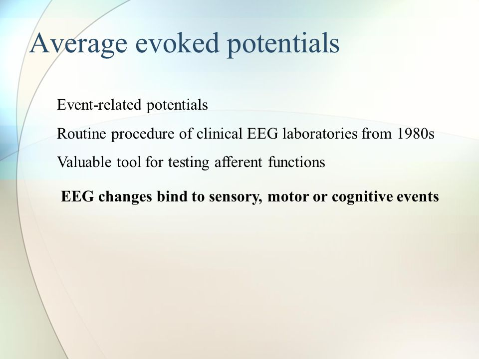 Average evoked potentials Event-related potentials Routine procedure of clinical EEG laboratories from 1980s Valuable tool for testing afferent functions EEG changes bind to sensory, motor or cognitive events