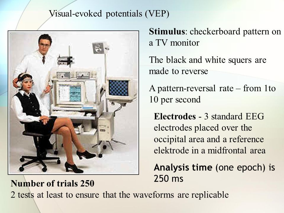 Visual-evoked potentials (VEP) Stimulus: checkerboard pattern on a TV monitor The black and white squers are made to reverse A pattern-reversal rate – from 1to 10 per second Electrodes - 3 standard EEG electrodes placed over the occipital area and a reference elektrode in a midfrontal area Analysis time (one epoch) is 250 ms Number of trials 250 2 tests at least to ensure that the waveforms are replicable