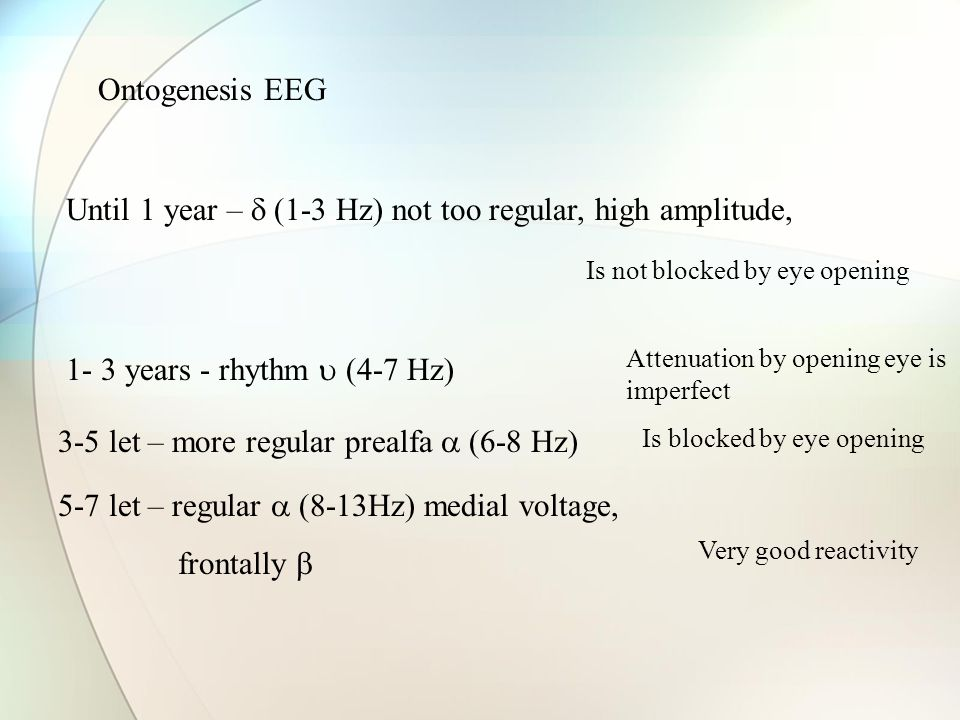 Ontogenesis EEG Until 1 year –  (1-3 Hz) not too regular, high amplitude, 1- 3 years - rhythm  (4-7 Hz) 3-5 let – more regular prealfa  (6-8 Hz) 5-7 let – regular  (8-13Hz) medial voltage, frontally  Is blocked by eye opening Very good reactivity Attenuation by opening eye is imperfect Is not blocked by eye opening
