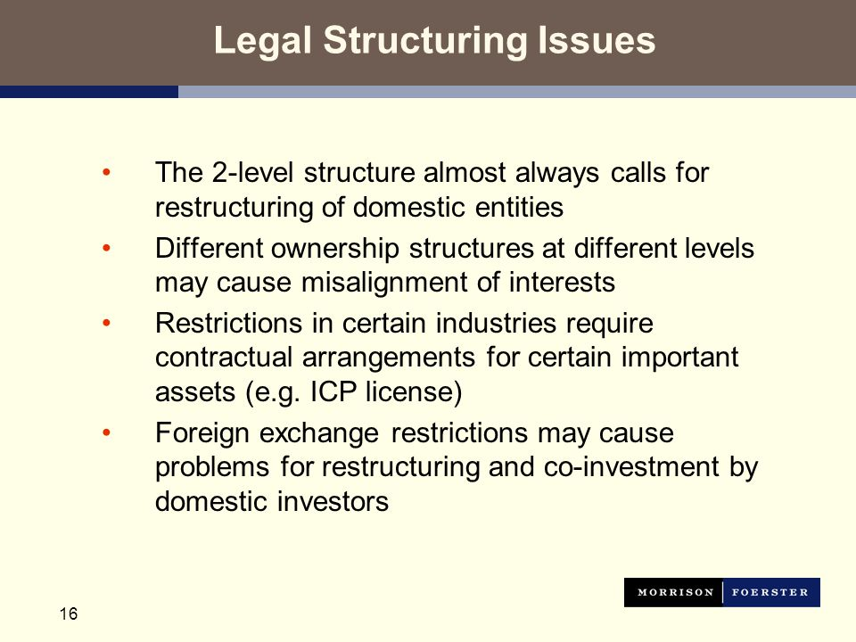 16 Legal Structuring Issues The 2-level structure almost always calls for restructuring of domestic entities Different ownership structures at different levels may cause misalignment of interests Restrictions in certain industries require contractual arrangements for certain important assets (e.g.