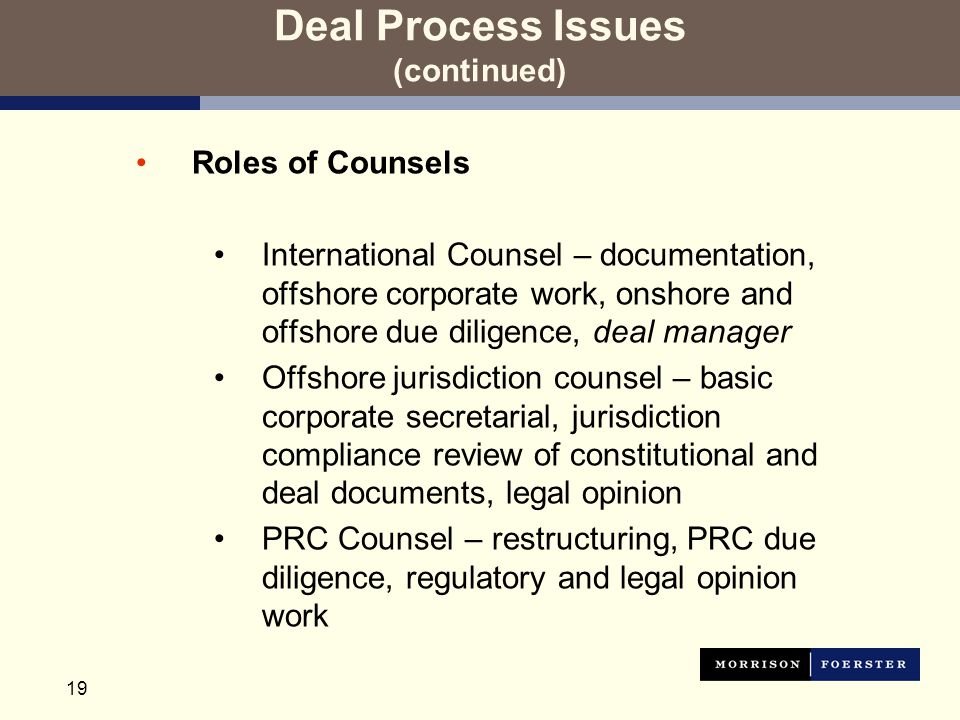 19 Deal Process Issues (continued) Roles of Counsels International Counsel – documentation, offshore corporate work, onshore and offshore due diligence, deal manager Offshore jurisdiction counsel – basic corporate secretarial, jurisdiction compliance review of constitutional and deal documents, legal opinion PRC Counsel – restructuring, PRC due diligence, regulatory and legal opinion work