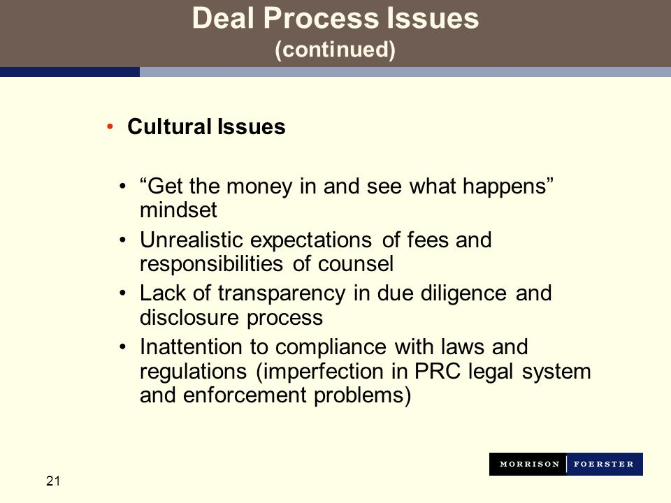 21 Deal Process Issues (continued) Cultural Issues Get the money in and see what happens mindset Unrealistic expectations of fees and responsibilities of counsel Lack of transparency in due diligence and disclosure process Inattention to compliance with laws and regulations (imperfection in PRC legal system and enforcement problems)
