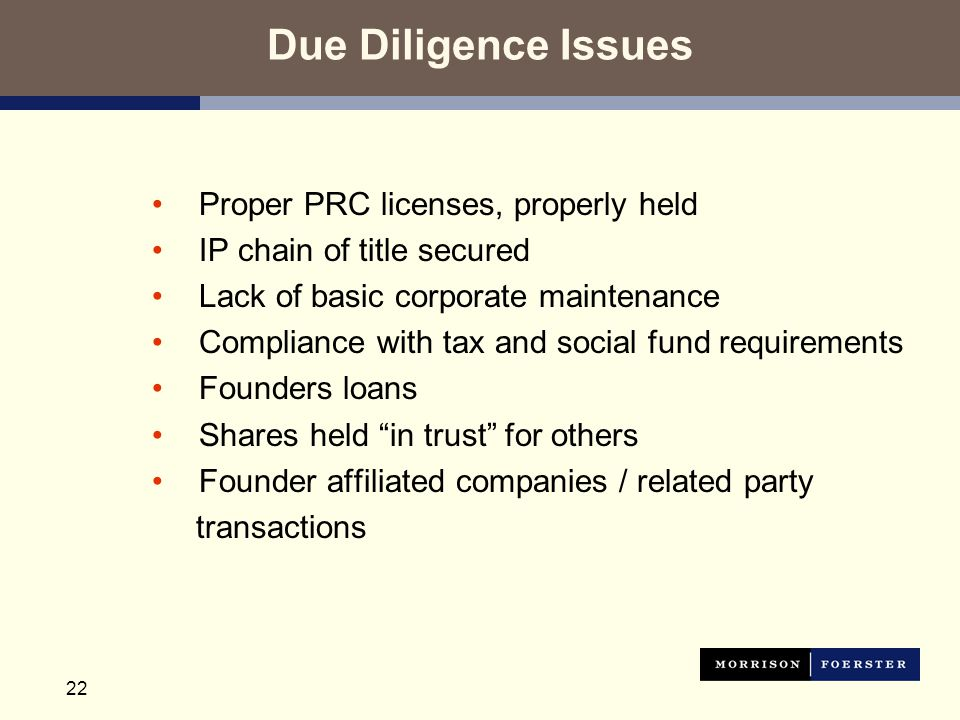 22 Due Diligence Issues Proper PRC licenses, properly held IP chain of title secured Lack of basic corporate maintenance Compliance with tax and social fund requirements Founders loans Shares held in trust for others Founder affiliated companies / related party transactions