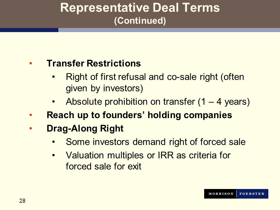 28 Representative Deal Terms (Continued) Transfer Restrictions Right of first refusal and co-sale right (often given by investors) Absolute prohibition on transfer (1 – 4 years) Reach up to founders' holding companies Drag-Along Right Some investors demand right of forced sale Valuation multiples or IRR as criteria for forced sale for exit